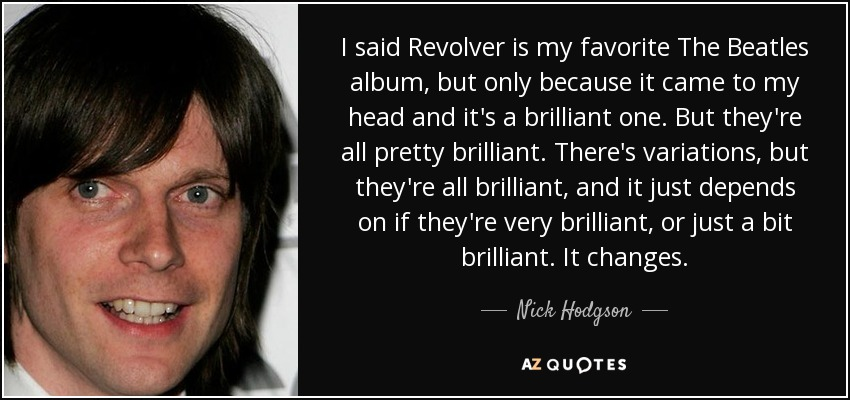 I said Revolver is my favorite The Beatles album, but only because it came to my head and it's a brilliant one. But they're all pretty brilliant. There's variations, but they're all brilliant, and it just depends on if they're very brilliant, or just a bit brilliant. It changes. - Nick Hodgson