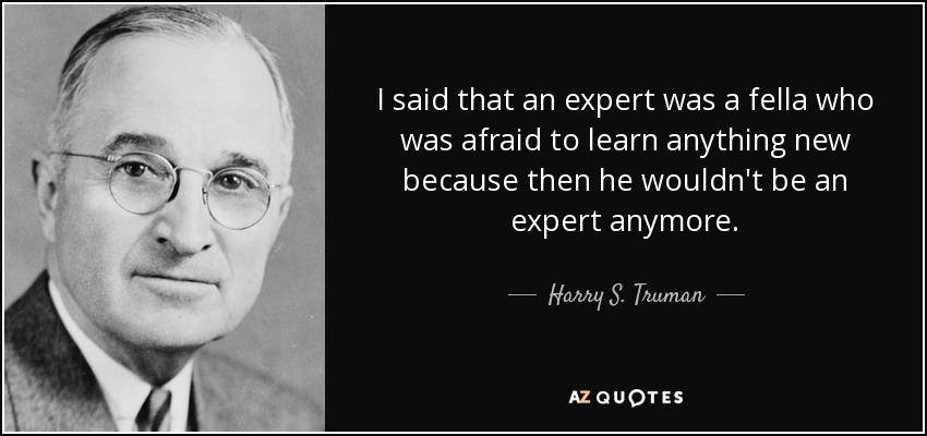 I said that an expert was a fella who was afraid to learn anything new because then he wouldn't be an expert anymore. - Harry S. Truman