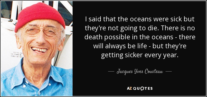 I said that the oceans were sick but they're not going to die. There is no death possible in the oceans - there will always be life - but they're getting sicker every year. - Jacques Yves Cousteau
