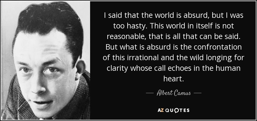 I said that the world is absurd, but I was too hasty. This world in itself is not reasonable, that is all that can be said. But what is absurd is the confrontation of this irrational and the wild longing for clarity whose call echoes in the human heart. - Albert Camus