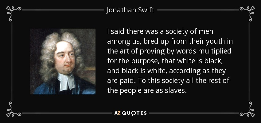 I said there was a society of men among us, bred up from their youth in the art of proving by words multiplied for the purpose, that white is black, and black is white, according as they are paid. To this society all the rest of the people are as slaves. - Jonathan Swift