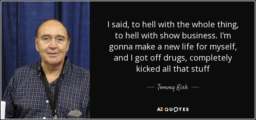 I said, to hell with the whole thing, to hell with show business. I'm gonna make a new life for myself, and I got off drugs, completely kicked all that stuff - Tommy Kirk