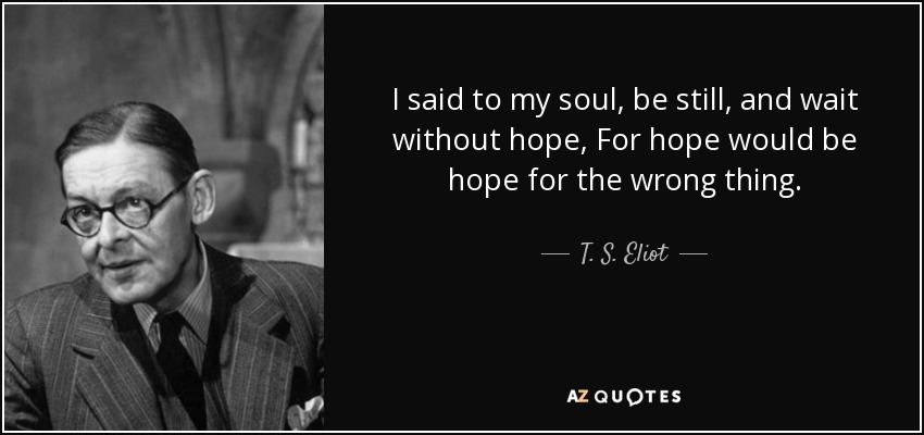 I said to my soul, be still, and wait without hope, For hope would be hope for the wrong thing. - T. S. Eliot