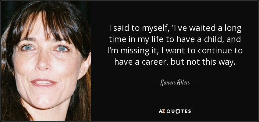 I said to myself, 'I've waited a long time in my life to have a child, and I'm missing it, I want to continue to have a career, but not this way. - Karen Allen