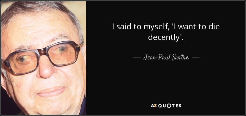I said to myself, 'I want to die decently'. - Jean-Paul Sartre