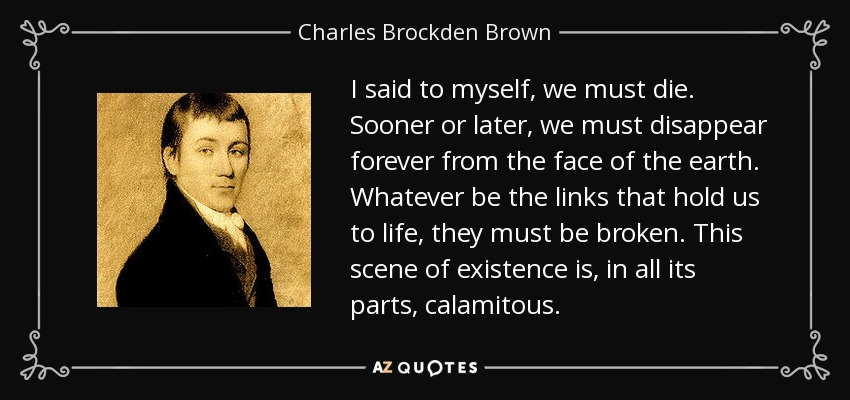 I said to myself, we must die. Sooner or later, we must disappear forever from the face of the earth. Whatever be the links that hold us to life, they must be broken. This scene of existence is, in all its parts, calamitous. - Charles Brockden Brown