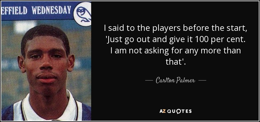 I said to the players before the start, 'Just go out and give it 100 per cent. I am not asking for any more than that'. - Carlton Palmer
