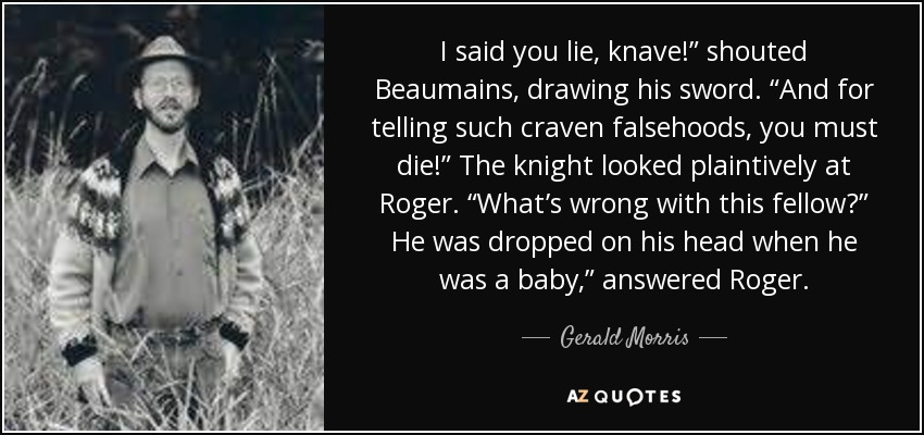 "I said you lie, knave!"" shouted Beaumains, drawing his sword. ""And for telling such craven falsehoods, you must die!"" The knight looked plaintively at Roger. ""What's wrong with this fellow?"" He was dropped on his head when he was a baby,"" answered Roger. - Gerald Morris"