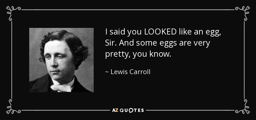 I said you LOOKED like an egg, Sir. And some eggs are very pretty, you know. - Lewis Carroll
