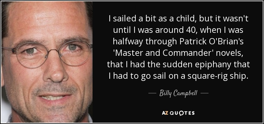 I sailed a bit as a child, but it wasn't until I was around 40, when I was halfway through Patrick O'Brian's 'Master and Commander' novels, that I had the sudden epiphany that I had to go sail on a square-rig ship. - Billy Campbell