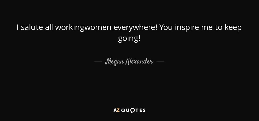 Megan Alexander quote: I salute all workingwomen everywhere ...