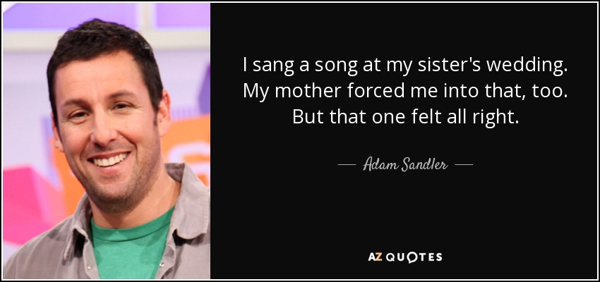 I sang a song at my sister's wedding. My mother forced me into that, too. But that one felt all right. - Adam Sandler