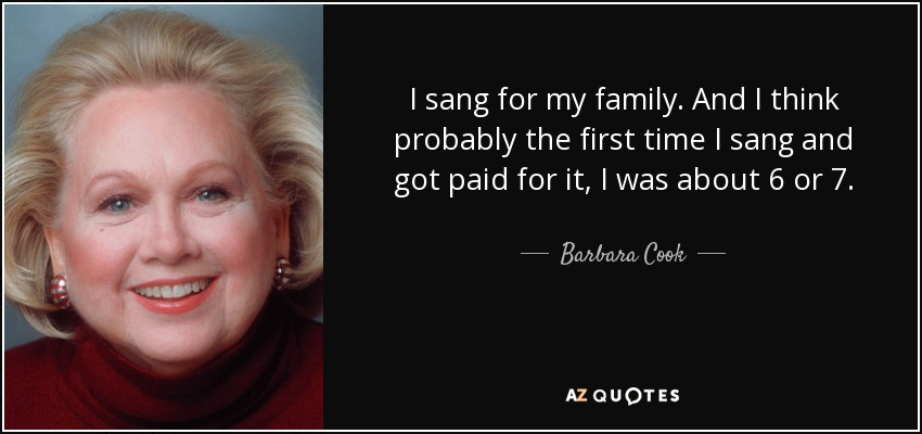 I sang for my family. And I think probably the first time I sang and got paid for it, I was about 6 or 7. - Barbara Cook