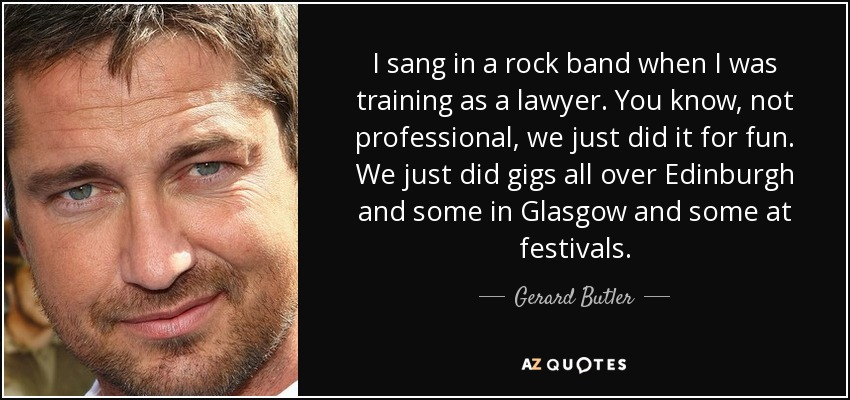 I sang in a rock band when I was training as a lawyer. You know, not professional, we just did it for fun. We just did gigs all over Edinburgh and some in Glasgow and some at festivals. - Gerard Butler