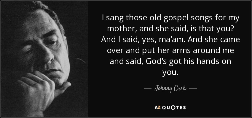I sang those old gospel songs for my mother, and she said, is that you? And I said, yes, ma'am. And she came over and put her arms around me and said, God's got his hands on you. - Johnny Cash