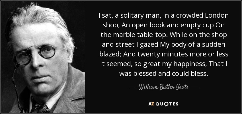 I sat, a solitary man, In a crowded London shop, An open book and empty cup On the marble table-top. While on the shop and street I gazed My body of a sudden blazed; And twenty minutes more or less It seemed, so great my happiness, That I was blessed and could bless. - William Butler Yeats