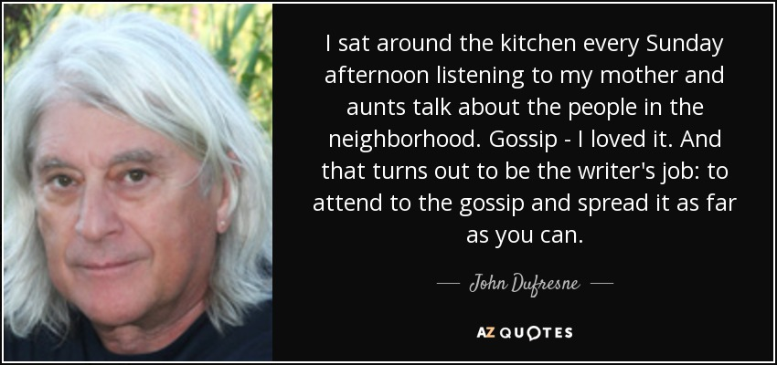 I sat around the kitchen every Sunday afternoon listening to my mother and aunts talk about the people in the neighborhood. Gossip - I loved it. And that turns out to be the writer's job: to attend to the gossip and spread it as far as you can. - John Dufresne