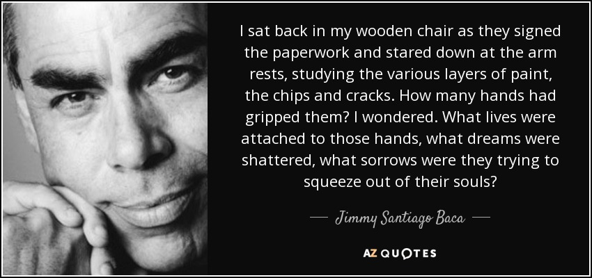 I sat back in my wooden chair as they signed the paperwork and stared down at the arm rests, studying the various layers of paint, the chips and cracks. How many hands had gripped them? I wondered. What lives were attached to those hands, what dreams were shattered, what sorrows were they trying to squeeze out of their souls? - Jimmy Santiago Baca