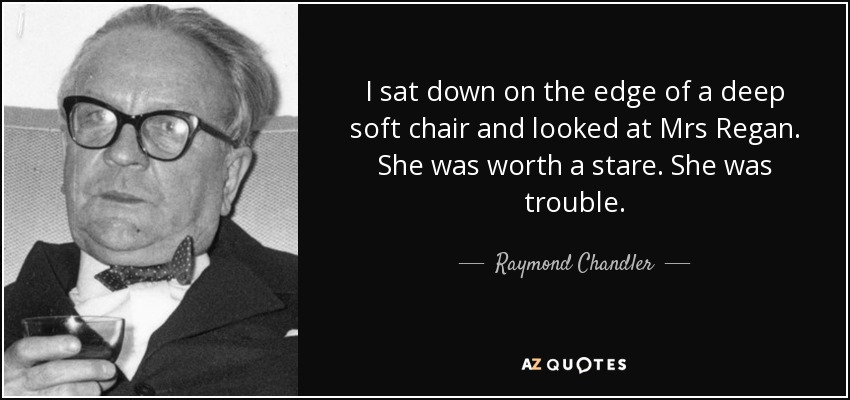 I sat down on the edge of a deep soft chair and looked at Mrs Regan. She was worth a stare. She was trouble. - Raymond Chandler