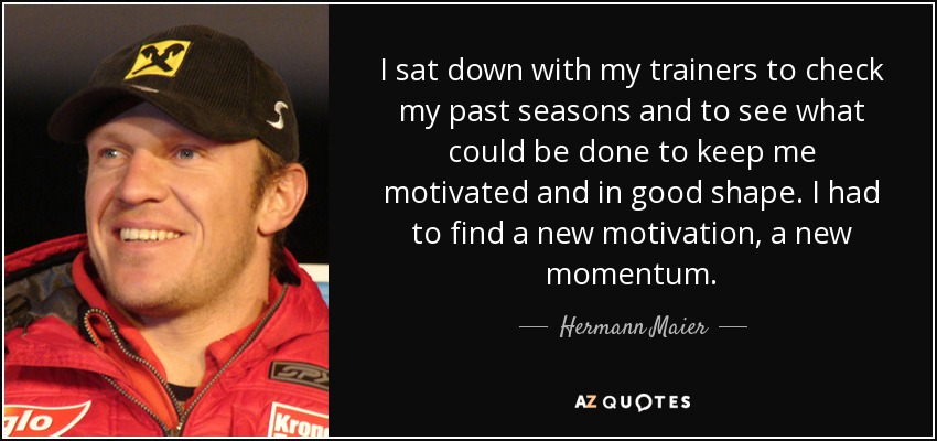 I sat down with my trainers to check my past seasons and to see what could be done to keep me motivated and in good shape. I had to find a new motivation, a new momentum. - Hermann Maier