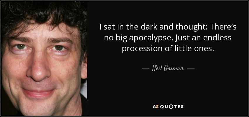 I sat in the dark and thought: There's no big apocalypse. Just an endless procession of little ones. - Neil Gaiman