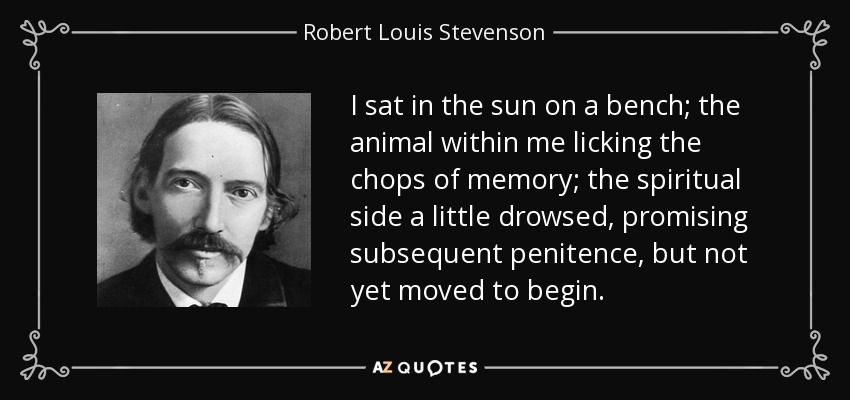 I sat in the sun on a bench; the animal within me licking the chops of memory; the spiritual side a little drowsed, promising subsequent penitence, but not yet moved to begin. - Robert Louis Stevenson