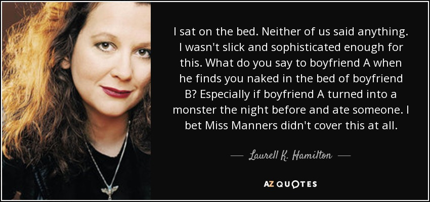 I sat on the bed. Neither of us said anything. I wasn't slick and sophisticated enough for this. What do you say to boyfriend A when he finds you naked in the bed of boyfriend B? Especially if boyfriend A turned into a monster the night before and ate someone. I bet Miss Manners didn't cover this at all. - Laurell K. Hamilton