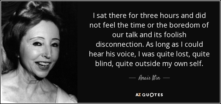 I sat there for three hours and did not feel the time or the boredom of our talk and its foolish disconnection. As long as I could hear his voice, I was quite lost, quite blind, quite outside my own self. - Anais Nin
