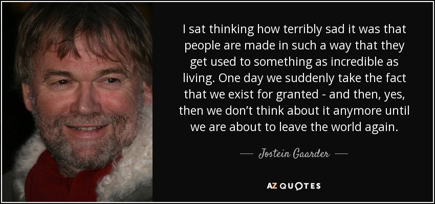 I sat thinking how terribly sad it was that people are made in such a way that they get used to something as incredible as living. One day we suddenly take the fact that we exist for granted - and then, yes, then we don't think about it anymore until we are about to leave the world again. - Jostein Gaarder