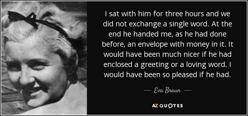 I sat with him for three hours and we did not exchange a single word. At the end he handed me, as he had done before, an envelope with money in it. It would have been much nicer if he had enclosed a greeting or a loving word. I would have been so pleased if he had. - Eva Braun