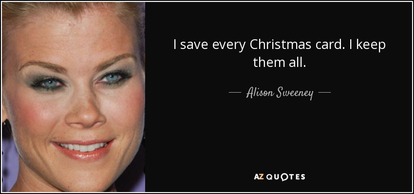 I save every Christmas card. I keep them all. - Alison Sweeney