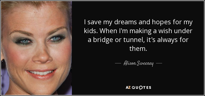 I save my dreams and hopes for my kids. When I'm making a wish under a bridge or tunnel, it's always for them. - Alison Sweeney