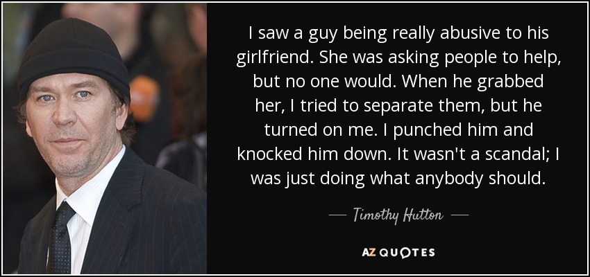 I saw a guy being really abusive to his girlfriend. She was asking people to help, but no one would. When he grabbed her, I tried to separate them, but he turned on me. I punched him and knocked him down. It wasn't a scandal; I was just doing what anybody should. - Timothy Hutton