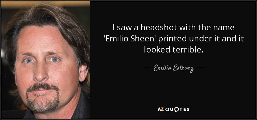 I saw a headshot with the name 'Emilio Sheen' printed under it and it looked terrible. - Emilio Estevez