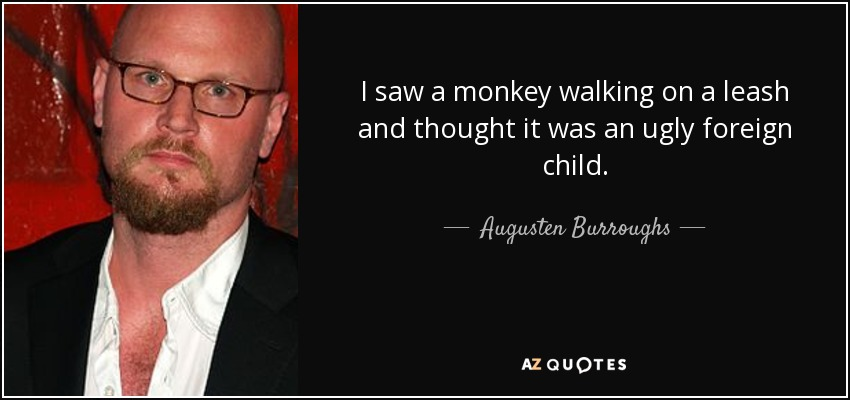 I saw a monkey walking on a leash and thought it was an ugly foreign child. - Augusten Burroughs