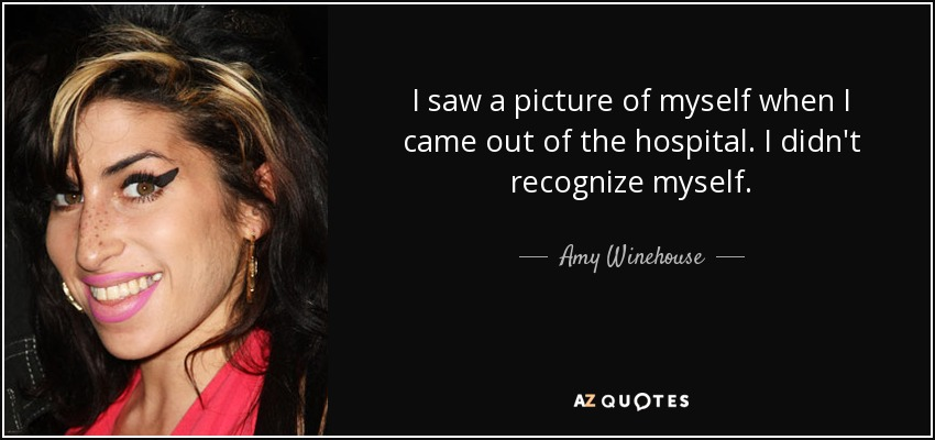 I saw a picture of myself when I came out of the hospital. I didn't recognize myself. - Amy Winehouse