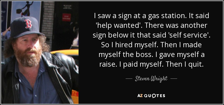 I saw a sign at a gas station. It said 'help wanted'. There was another sign below it that said 'self service'. So I hired myself. Then I made myself the boss. I gave myself a raise. I paid myself. Then I quit. - Steven Wright