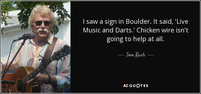 I saw a sign in Boulder. It said, 'Live Music and Darts.' Chicken wire isn't going to help at all. - Tom Rush