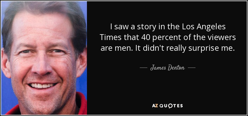 I saw a story in the Los Angeles Times that 40 percent of the viewers are men. It didn't really surprise me. - James Denton