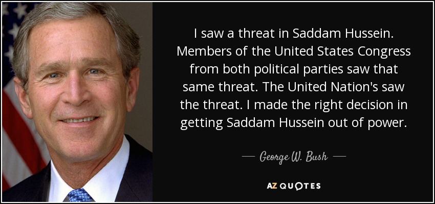 I saw a threat in Saddam Hussein. Members of the United States Congress from both political parties saw that same threat. The United Nation's saw the threat. I made the right decision in getting Saddam Hussein out of power. - George W. Bush
