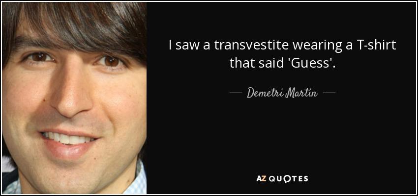 I saw a transvestite wearing a T-shirt that said 'Guess'. - Demetri Martin