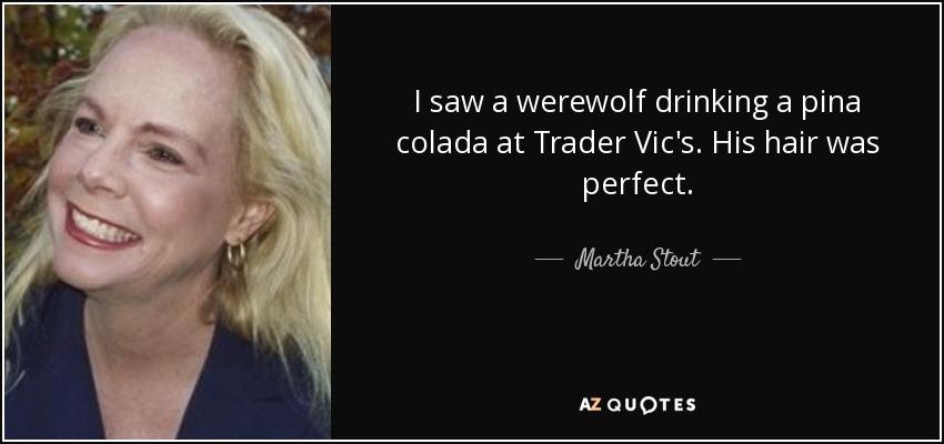 I saw a werewolf drinking a pina colada at Trader Vic's. His hair was perfect. - Martha Stout