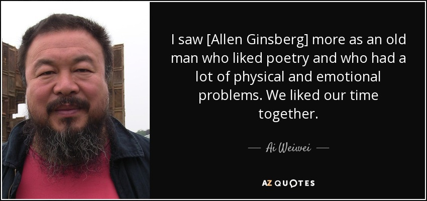 I saw [Allen Ginsberg] more as an old man who liked poetry and who had a lot of physical and emotional problems. We liked our time together. - Ai Weiwei