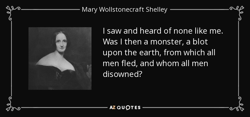 I saw and heard of none like me. Was I then a monster, a blot upon the earth, from which all men fled, and whom all men disowned? - Mary Wollstonecraft Shelley