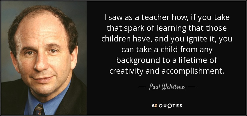 I saw as a teacher how, if you take that spark of learning that those children have, and you ignite it, you can take a child from any background to a lifetime of creativity and accomplishment. - Paul Wellstone