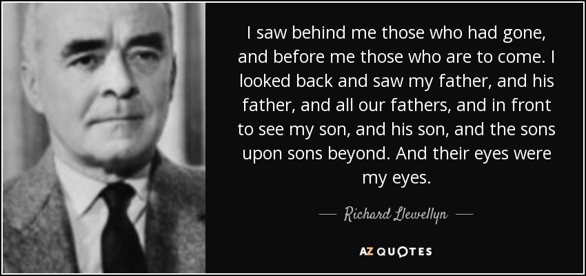 I saw behind me those who had gone, and before me those who are to come. I looked back and saw my father, and his father, and all our fathers, and in front to see my son, and his son, and the sons upon sons beyond. And their eyes were my eyes. - Richard Llewellyn