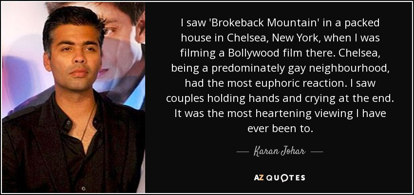 I saw 'Brokeback Mountain' in a packed house in Chelsea, New York, when I was filming a Bollywood film there. Chelsea, being a predominately gay neighbourhood, had the most euphoric reaction. I saw couples holding hands and crying at the end. It was the most heartening viewing I have ever been to. - Karan Johar