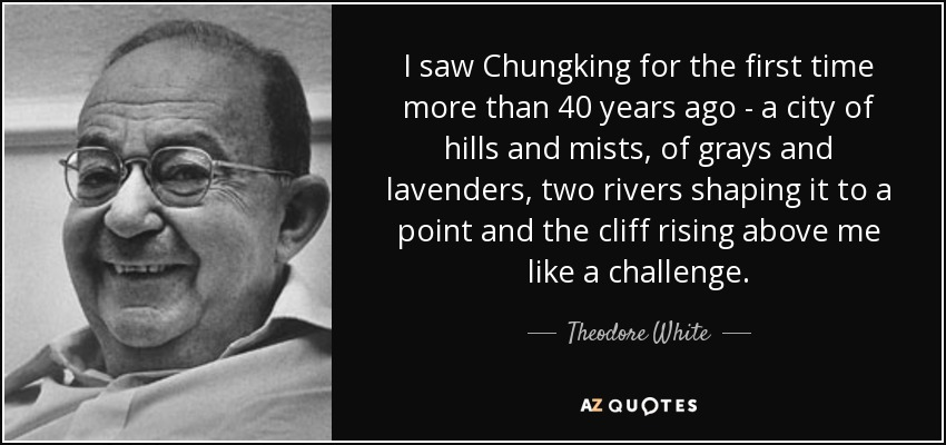 I saw Chungking for the first time more than 40 years ago - a city of hills and mists, of grays and lavenders, two rivers shaping it to a point and the cliff rising above me like a challenge. - Theodore White