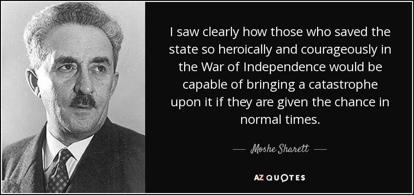 I saw clearly how those who saved the state so heroically and courageously in the War of Independence would be capable of bringing a catastrophe upon it if they are given the chance in normal times. - Moshe Sharett