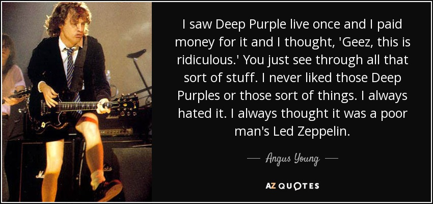 I saw Deep Purple live once and I paid money for it and I thought, 'Geez, this is ridiculous.' You just see through all that sort of stuff. I never liked those Deep Purples or those sort of things. I always hated it. I always thought it was a poor man's Led Zeppelin. - Angus Young